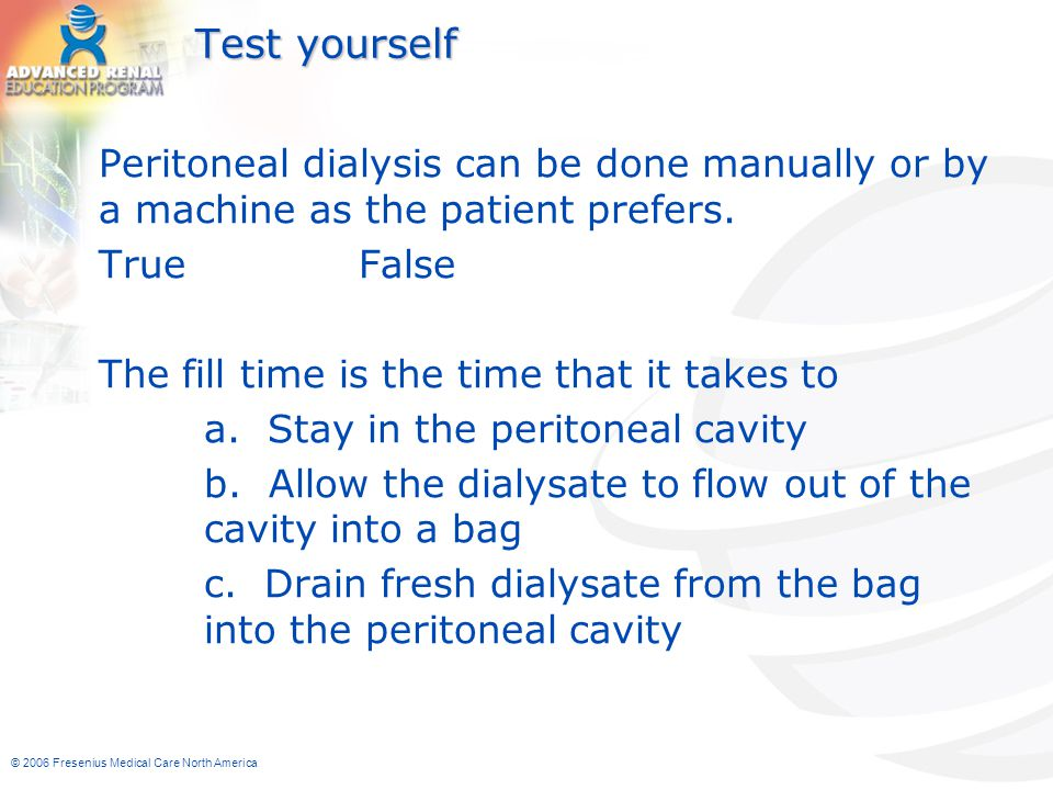 Test yourself Peritoneal dialysis can be done manually or by a machine as the patient prefers. True False.