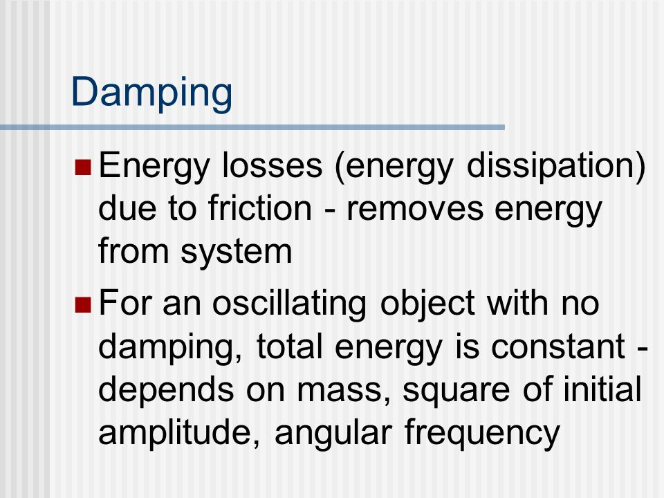 Damping Energy losses (energy dissipation) due to friction - removes energy from system.