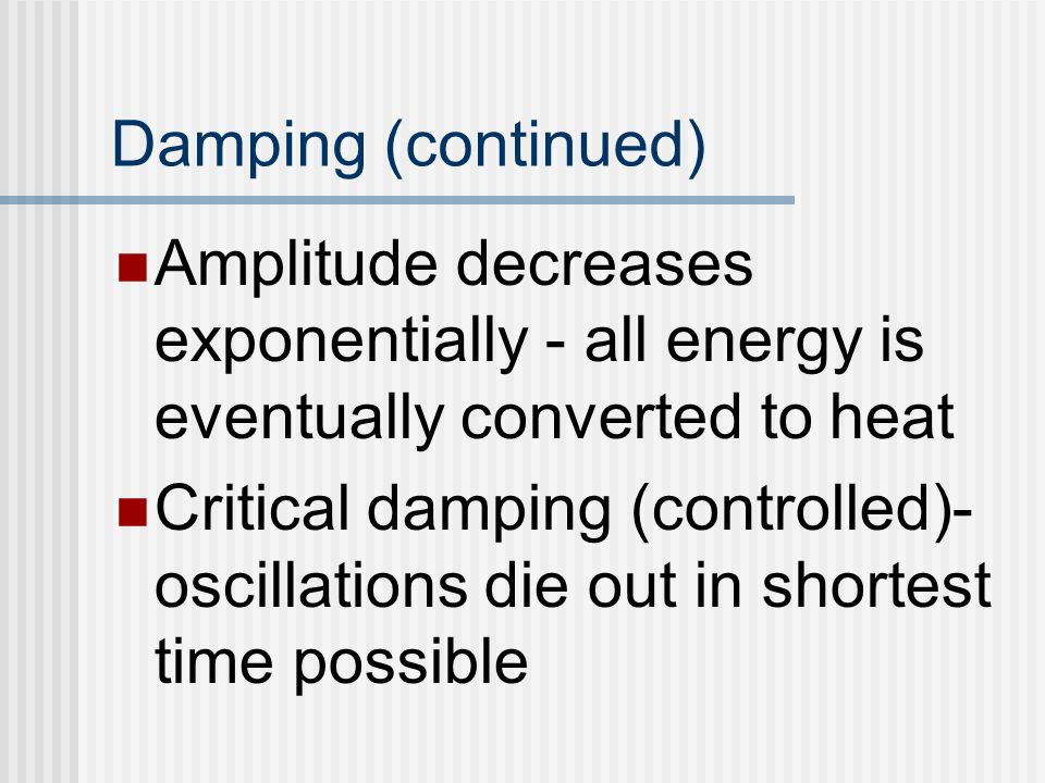 Damping (continued) Amplitude decreases exponentially - all energy is eventually converted to heat.