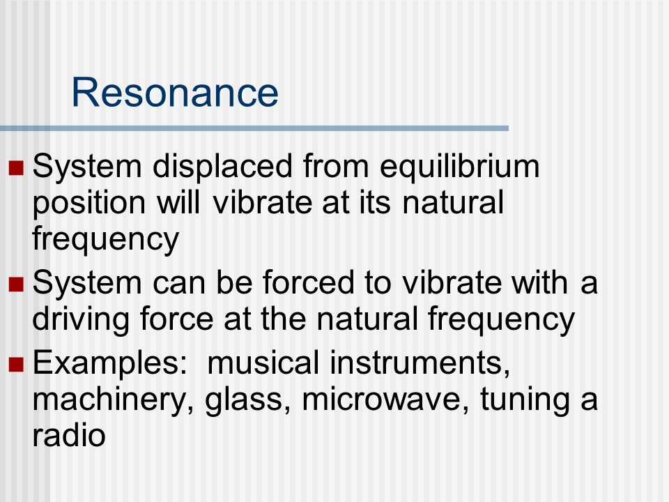 Resonance System displaced from equilibrium position will vibrate at its natural frequency.