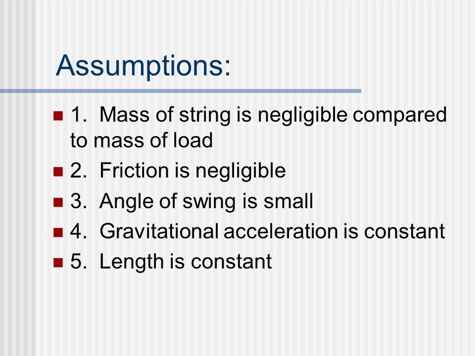 Assumptions: 1. Mass of string is negligible compared to mass of load