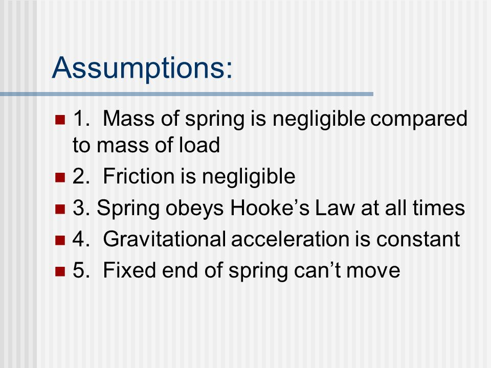 Assumptions: 1. Mass of spring is negligible compared to mass of load