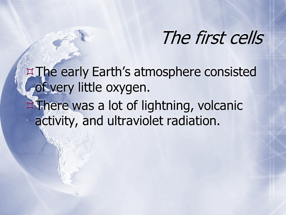 The first cells The early Earth's atmosphere consisted of very little oxygen.