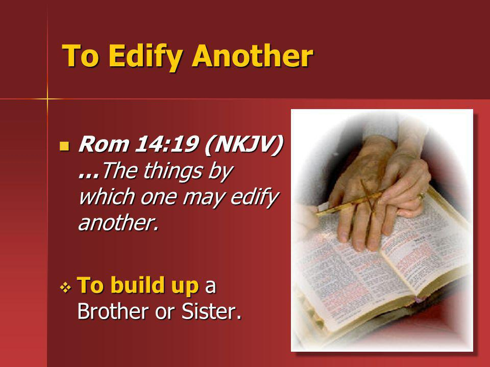To Edify Another Rom 14:19 (NKJV) …The things by which one may edify another. To build up a Brother or Sister.