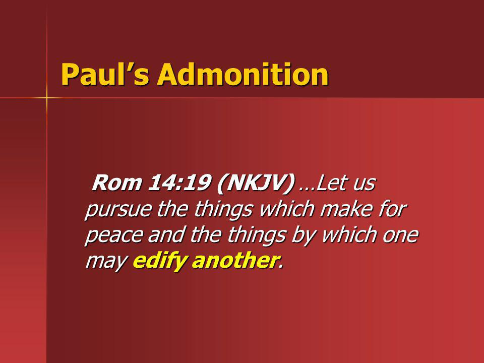 Paul's Admonition Rom 14:19 (NKJV) …Let us pursue the things which make for peace and the things by which one may edify another.