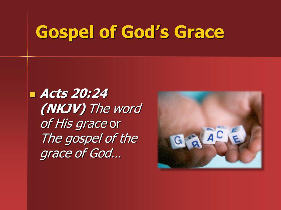 Gospel of God's Grace Acts 20:24 (NKJV) The word of His grace or The gospel of the grace of God…