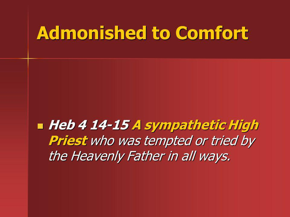 Admonished to Comfort Heb 4 14-15 A sympathetic High Priest who was tempted or tried by the Heavenly Father in all ways.