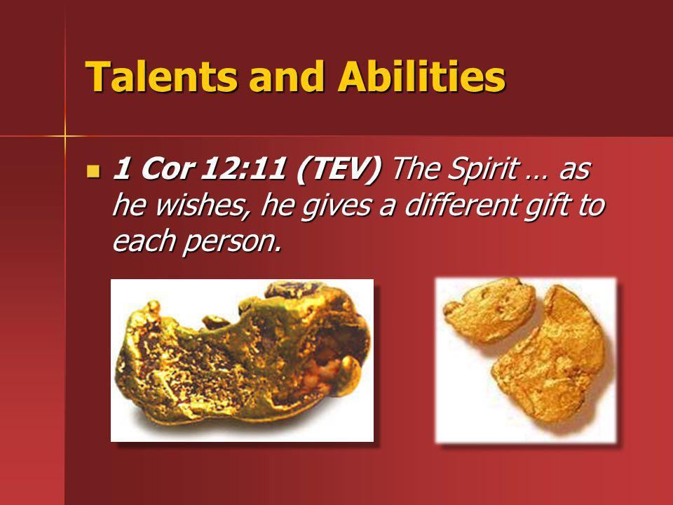 Talents and Abilities 1 Cor 12:11 (TEV) The Spirit … as he wishes, he gives a different gift to each person.