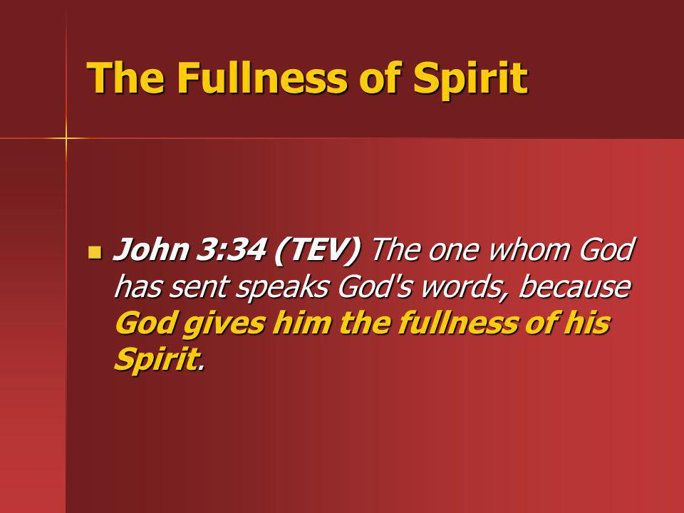 The Fullness of Spirit John 3:34 (TEV) The one whom God has sent speaks God s words, because God gives him the fullness of his Spirit.