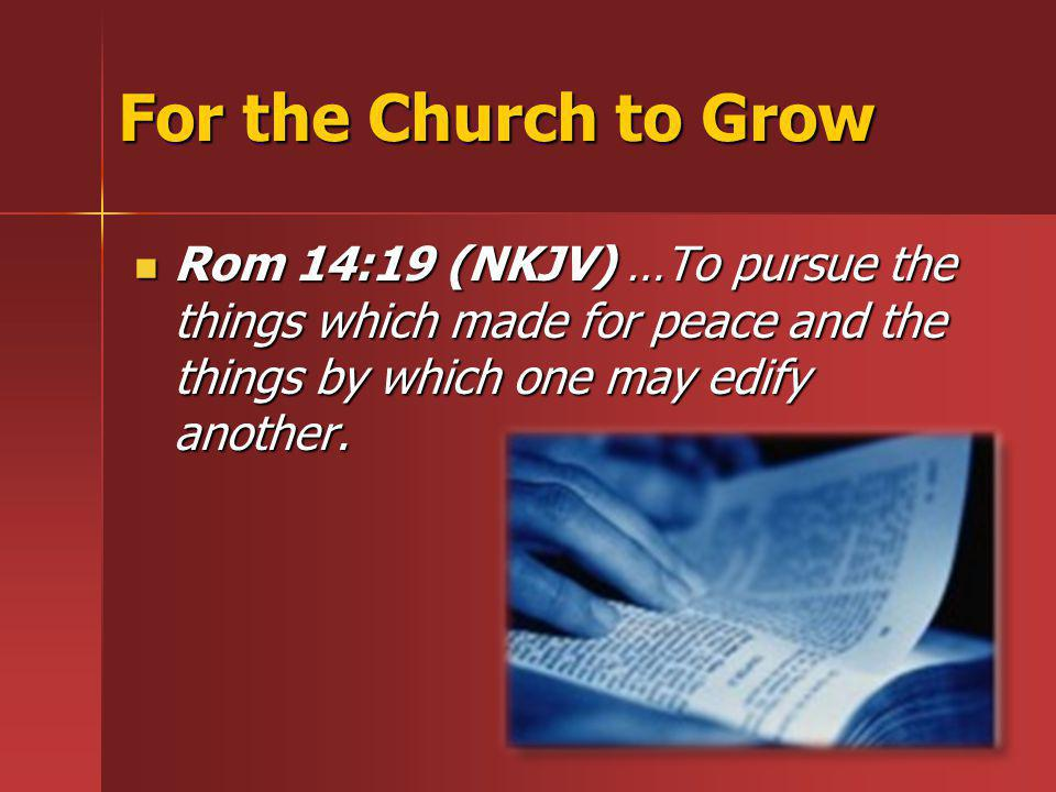 For the Church to Grow Rom 14:19 (NKJV) …To pursue the things which made for peace and the things by which one may edify another.
