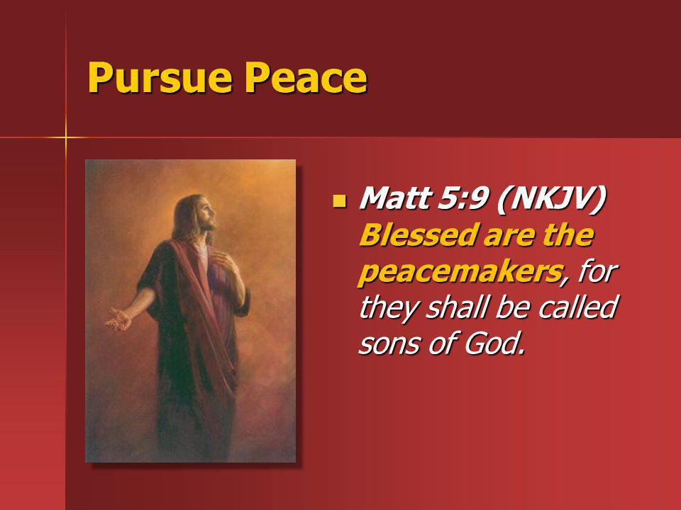 Pursue Peace Matt 5:9 (NKJV) Blessed are the peacemakers, for they shall be called sons of God.