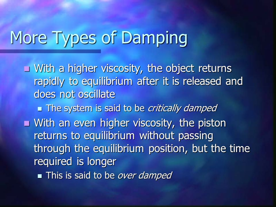 More Types of Damping With a higher viscosity, the object returns rapidly to equilibrium after it is released and does not oscillate.