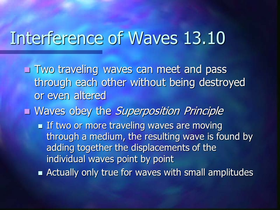 Interference of Waves 13.10 Two traveling waves can meet and pass through each other without being destroyed or even altered.