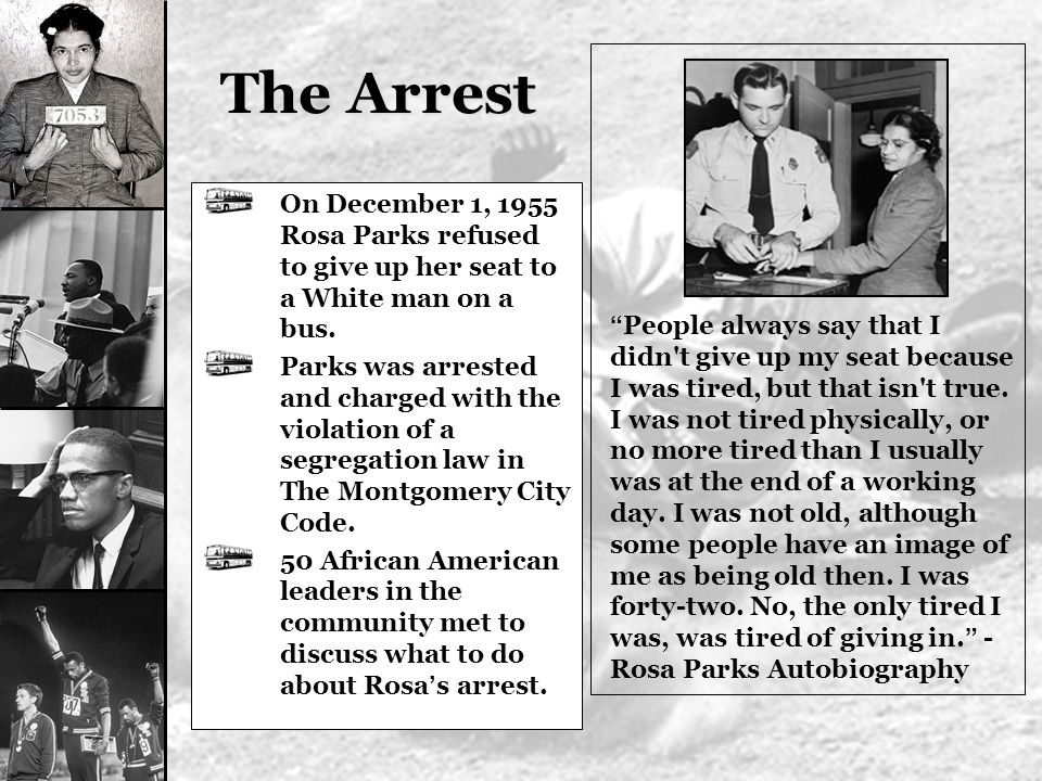 The Arrest On December 1, 1955 Rosa Parks refused to give up her seat to a White man on a bus.
