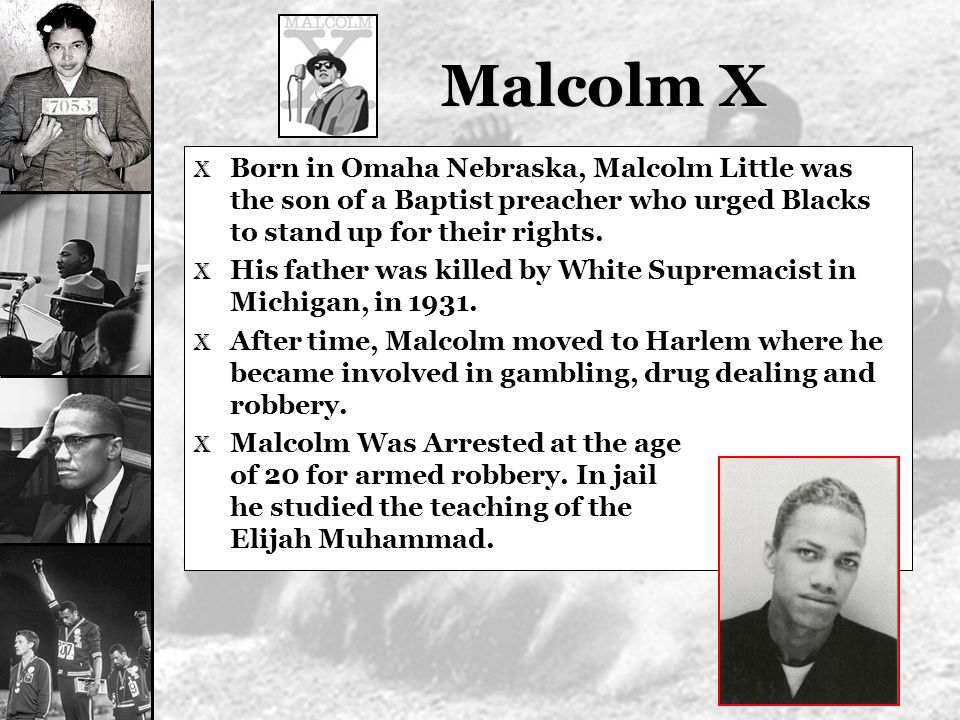 Malcolm X Born in Omaha Nebraska, Malcolm Little was the son of a Baptist preacher who urged Blacks to stand up for their rights.