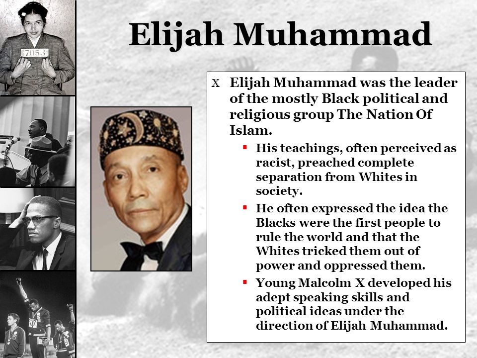 Elijah Muhammad Elijah Muhammad was the leader of the mostly Black political and religious group The Nation Of Islam.