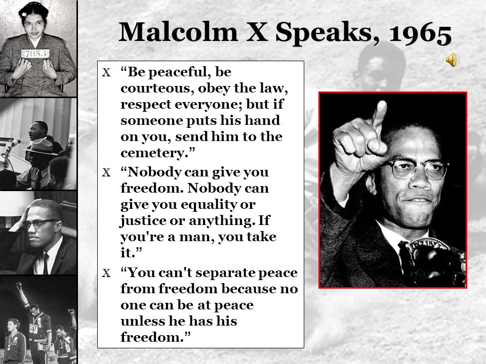 Malcolm X Speaks, 1965 Be peaceful, be courteous, obey the law, respect everyone; but if someone puts his hand on you, send him to the cemetery.