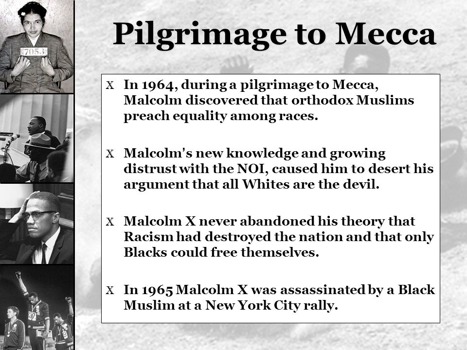 Pilgrimage to Mecca In 1964, during a pilgrimage to Mecca, Malcolm discovered that orthodox Muslims preach equality among races.