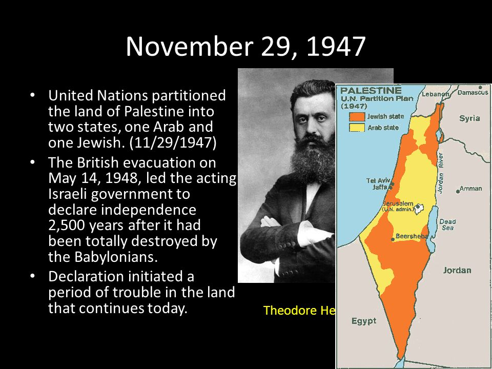 November 29, 1947 United Nations partitioned the land of Palestine into two states, one Arab and one Jewish. (11/29/1947)