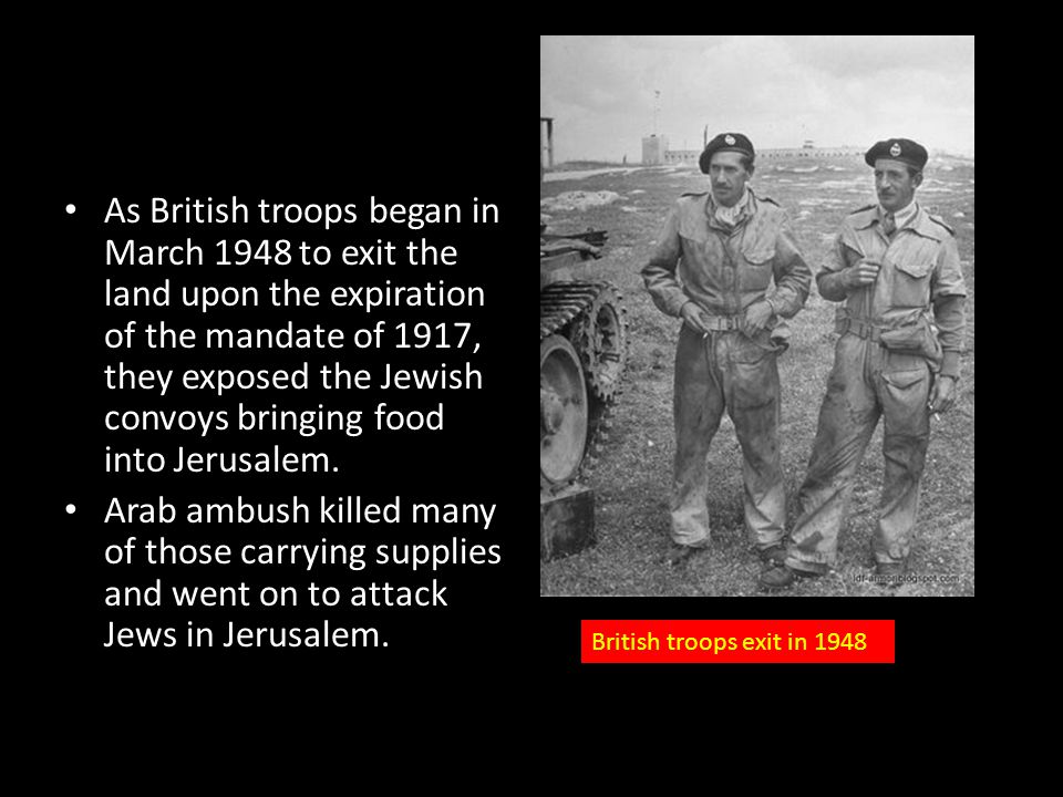 As British troops began in March 1948 to exit the land upon the expiration of the mandate of 1917, they exposed the Jewish convoys bringing food into Jerusalem.