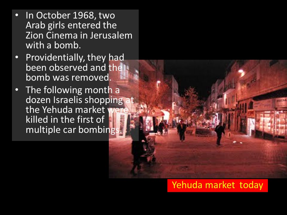 In October 1968, two Arab girls entered the Zion Cinema in Jerusalem with a bomb.