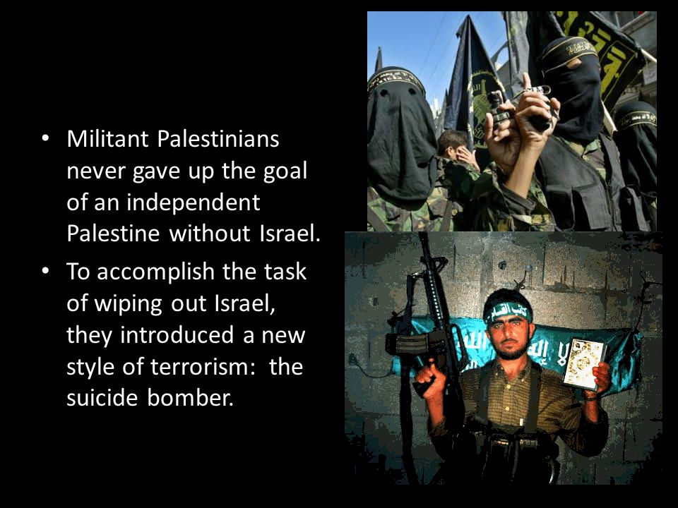 Militant Palestinians never gave up the goal of an independent Palestine without Israel.