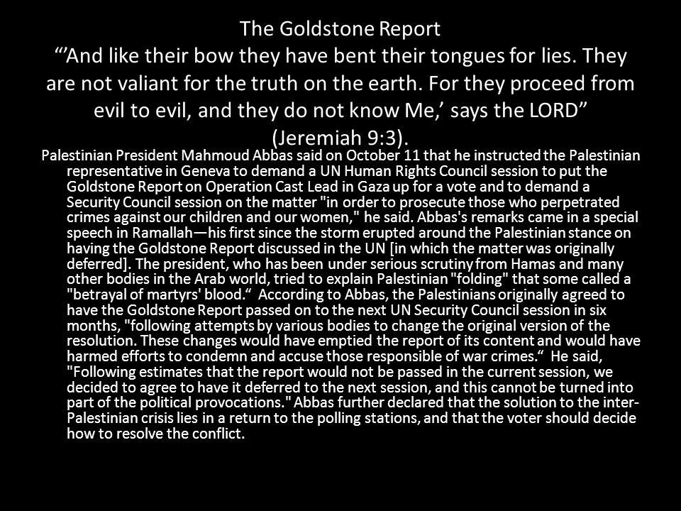 The Goldstone Report 'And like their bow they have bent their tongues for lies. They are not valiant for the truth on the earth. For they proceed from evil to evil, and they do not know Me,' says the LORD (Jeremiah 9:3).