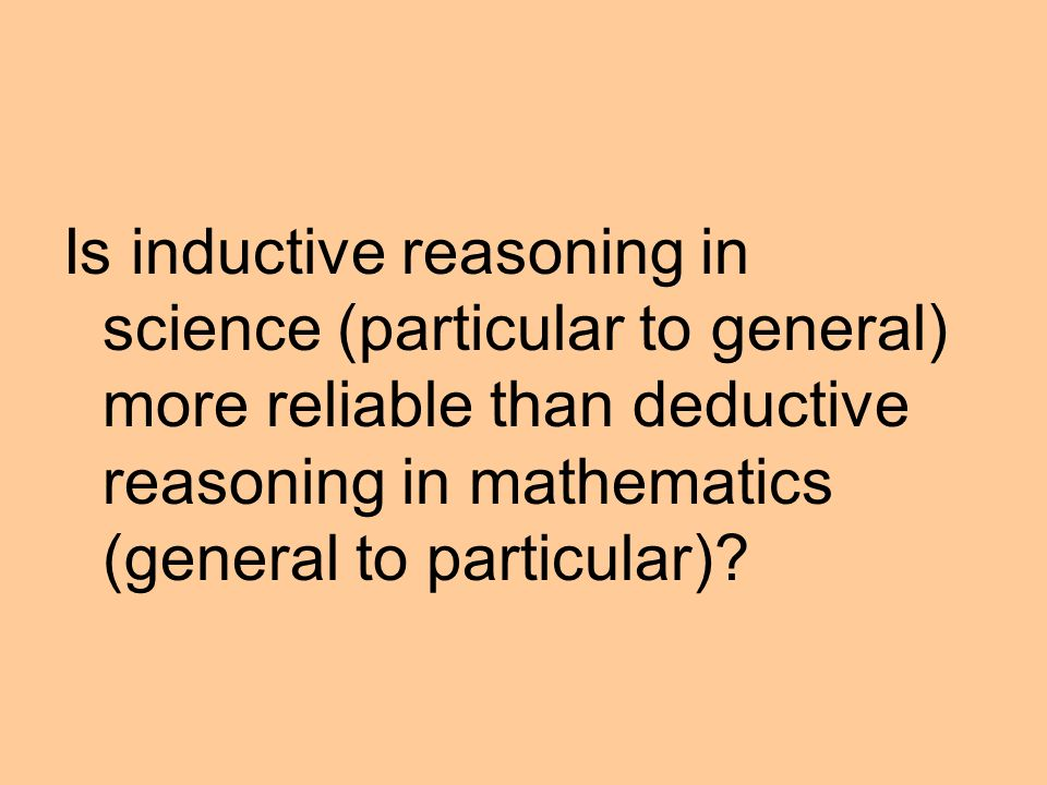 Is inductive reasoning in science (particular to general) more reliable than deductive reasoning in mathematics (general to particular)