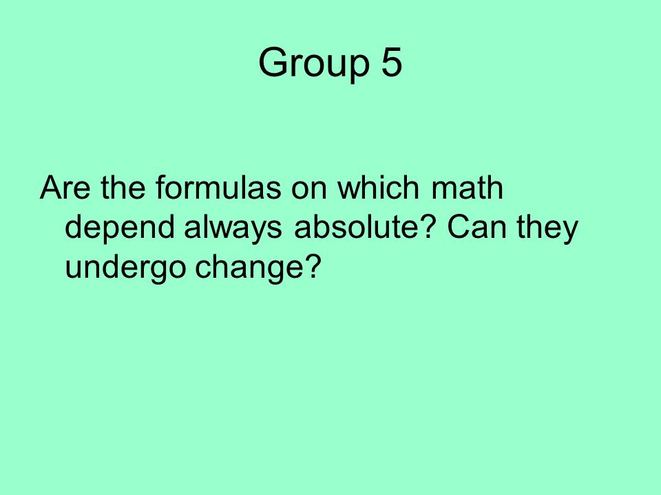 Group 5 Are the formulas on which math depend always absolute Can they undergo change