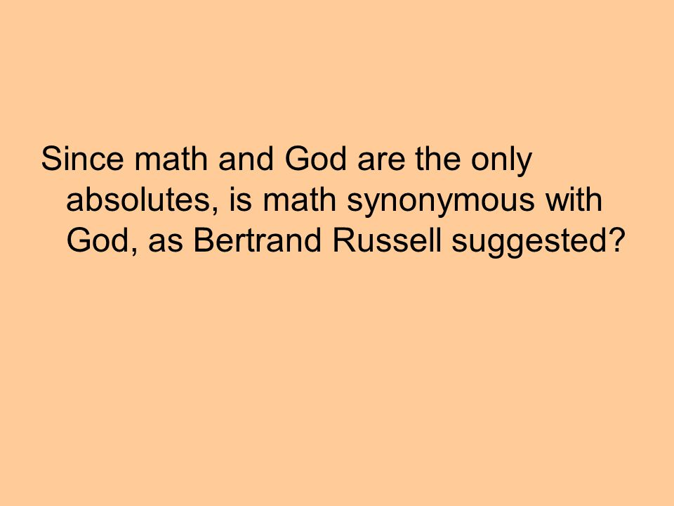 Since math and God are the only absolutes, is math synonymous with God, as Bertrand Russell suggested