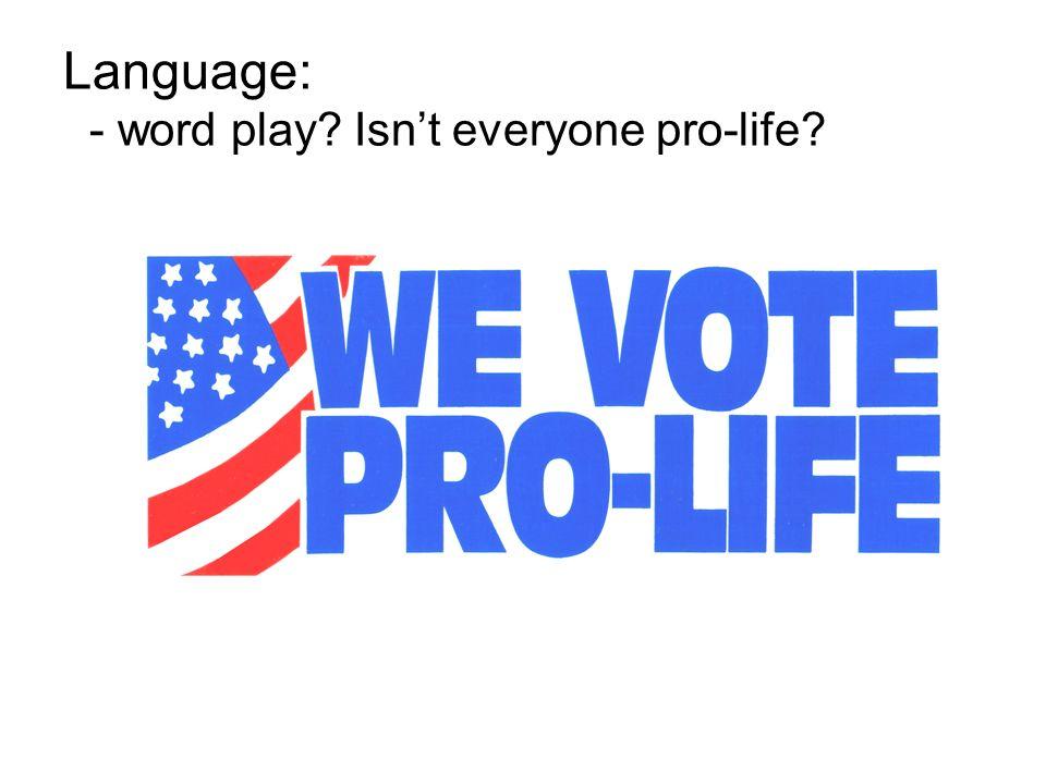 Language: - word play Isn't everyone pro-life