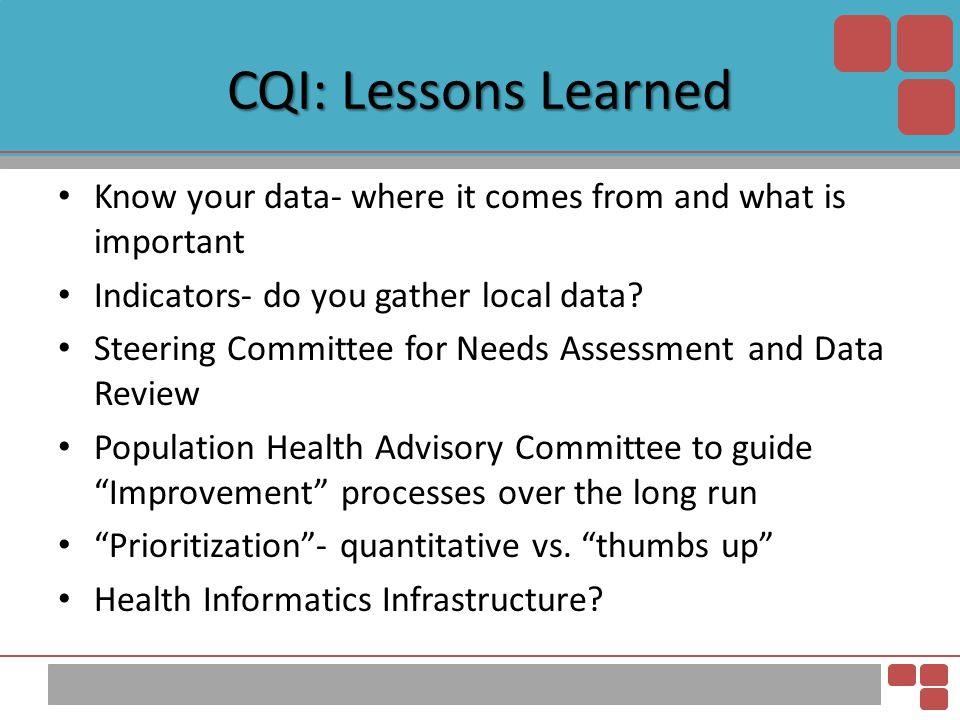 CQI: Lessons Learned Know your data- where it comes from and what is important. Indicators- do you gather local data