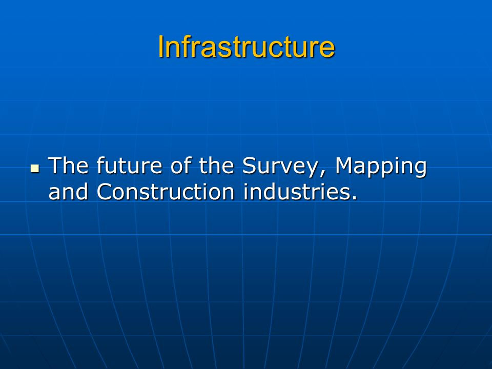 Infrastructure The future of the Survey, Mapping and Construction industries.