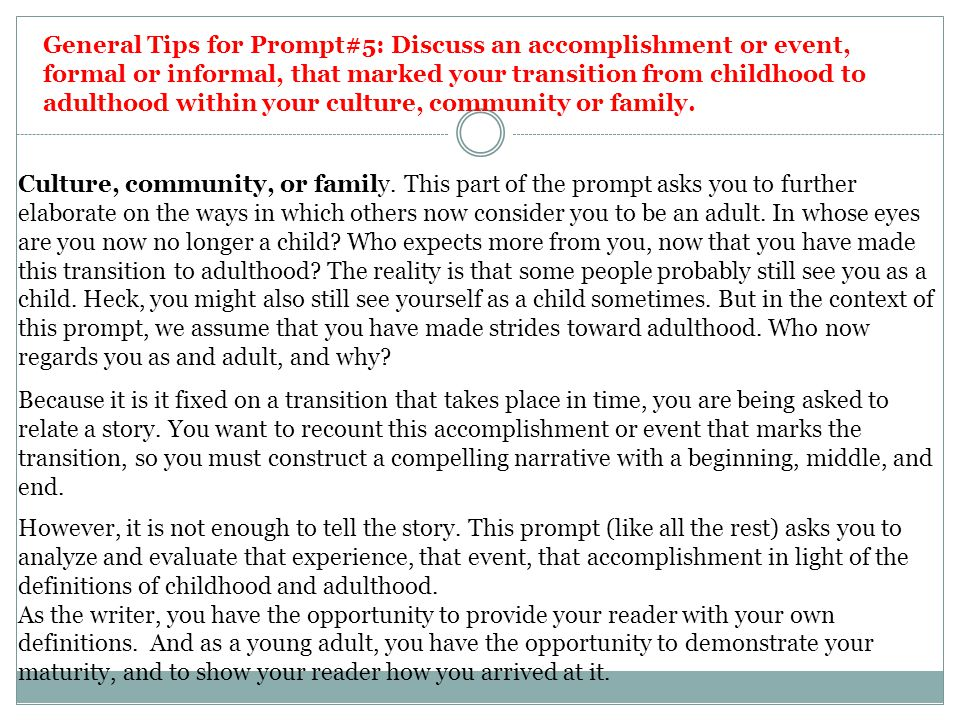 General Tips for Prompt#5: Discuss an accomplishment or event, formal or informal, that marked your transition from childhood to adulthood within your culture, community or family.