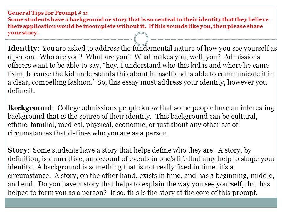 General Tips for Prompt # 1: Some students have a background or story that is so central to their identity that they believe their application would be incomplete without it. If this sounds like you, then please share your story.