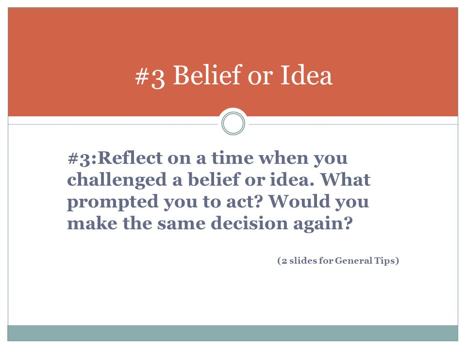 #3 Belief or Idea #3:Reflect on a time when you challenged a belief or idea. What prompted you to act Would you make the same decision again