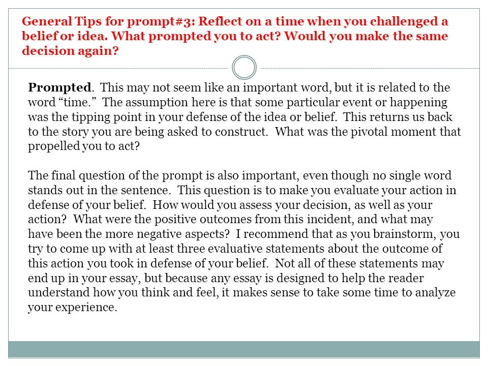 General Tips for prompt#3: Reflect on a time when you challenged a belief or idea. What prompted you to act Would you make the same decision again