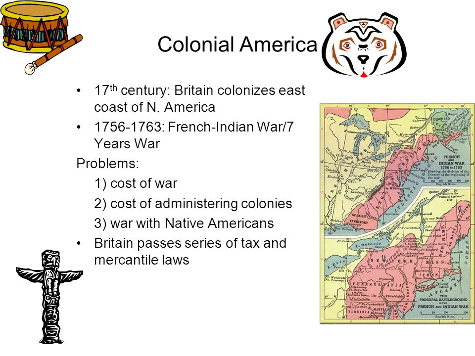 Colonial America 17th century: Britain colonizes east coast of N. America. 1756-1763: French-Indian War/7 Years War.