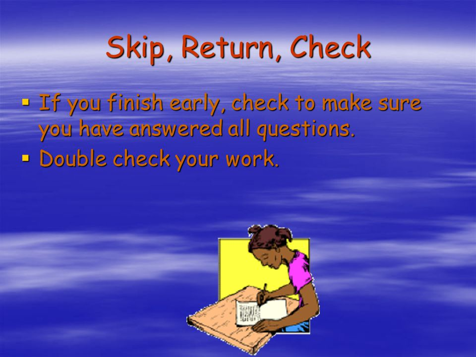 Skip, Return, Check If you finish early, check to make sure you have answered all questions.