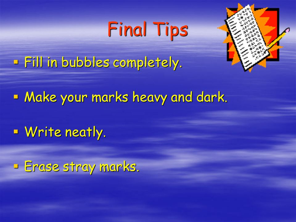 Final Tips Fill in bubbles completely. Make your marks heavy and dark.