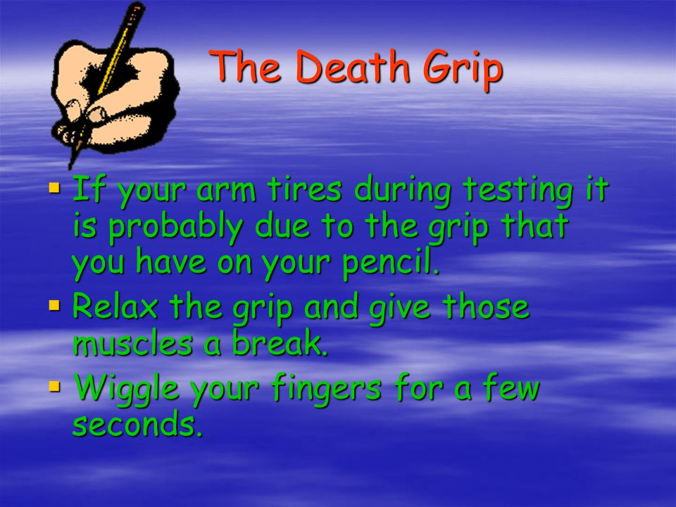 The Death Grip If your arm tires during testing it is probably due to the grip that you have on your pencil.