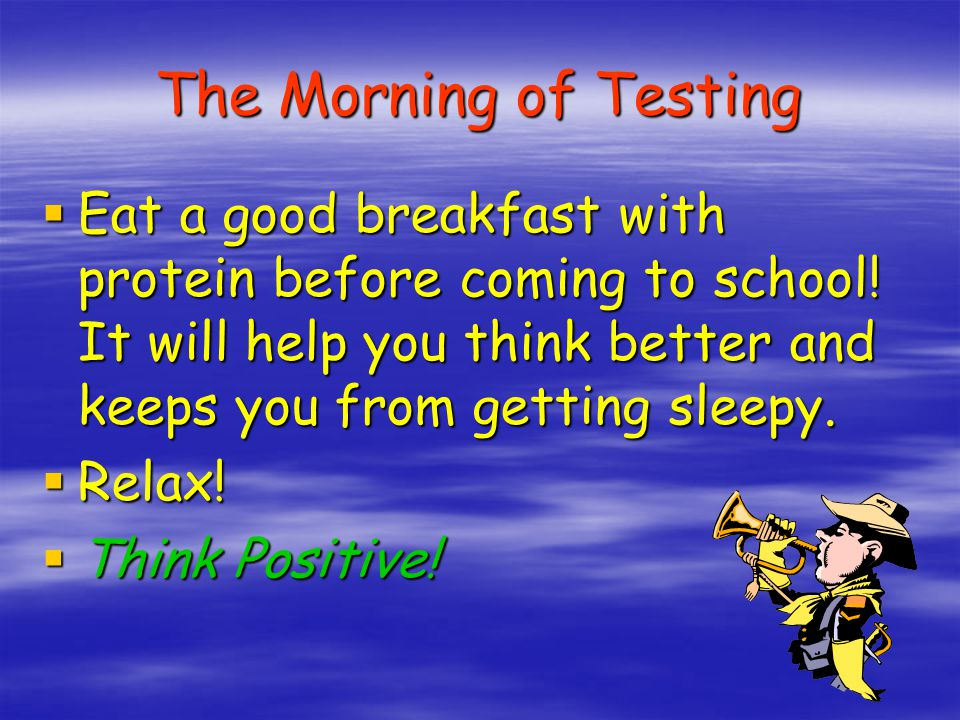 The Morning of Testing Eat a good breakfast with protein before coming to school! It will help you think better and keeps you from getting sleepy.