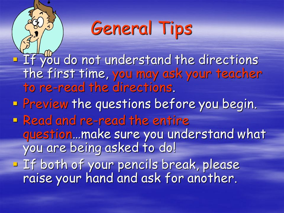 General Tips If you do not understand the directions the first time, you may ask your teacher to re-read the directions.