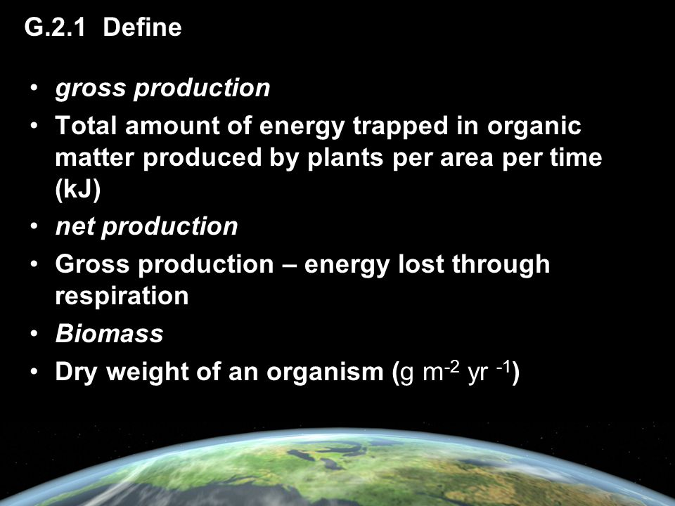 G.2.1 Define gross production. Total amount of energy trapped in organic matter produced by plants per area per time (kJ)