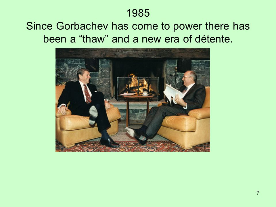 1985 Since Gorbachev has come to power there has been a thaw and a new era of détente.