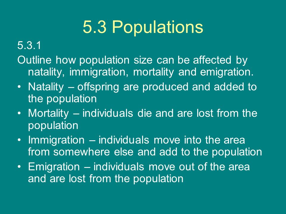 5.3 Populations 5.3.1. Outline how population size can be affected by natality, immigration, mortality and emigration.