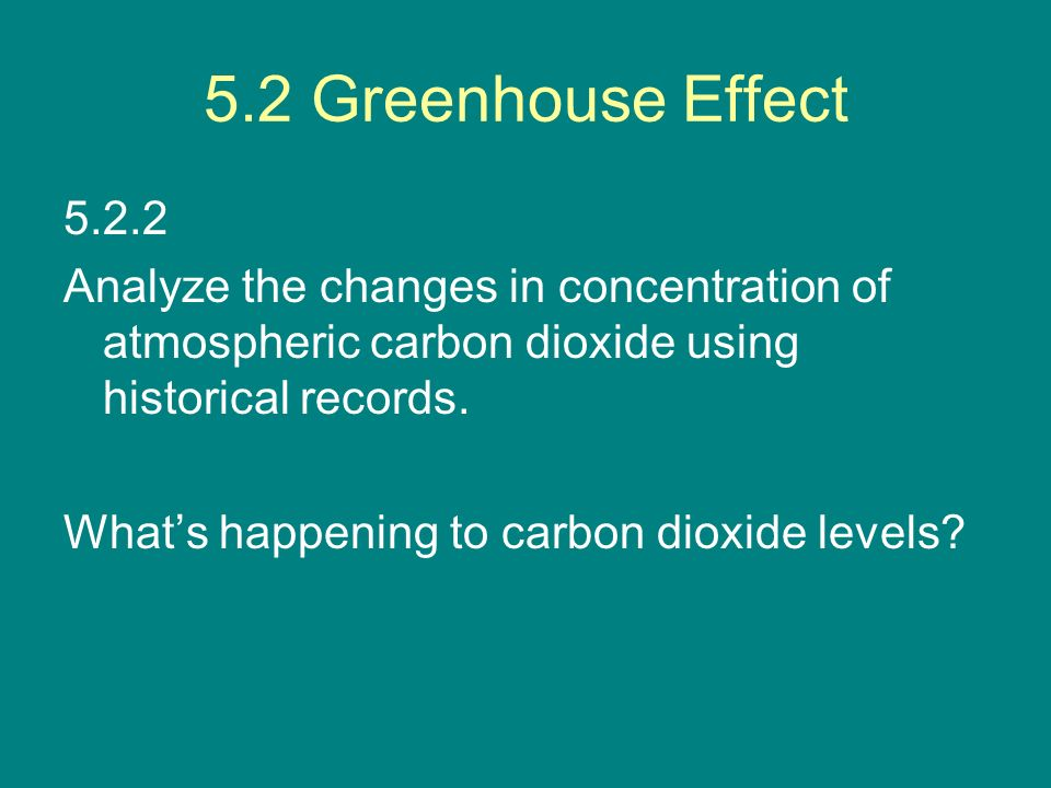 5.2 Greenhouse Effect 5.2.2. Analyze the changes in concentration of atmospheric carbon dioxide using historical records.