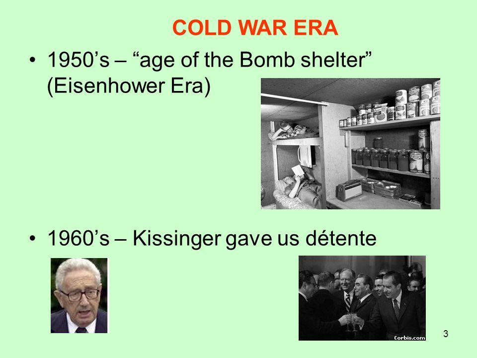 COLD WAR ERA 1950's – age of the Bomb shelter (Eisenhower Era) 1960's – Kissinger gave us détente