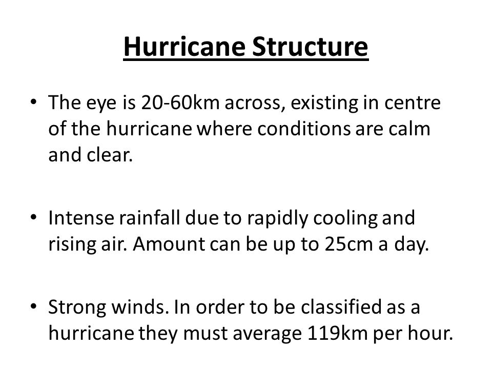 Hurricane Structure The eye is 20-60km across, existing in centre of the hurricane where conditions are calm and clear.