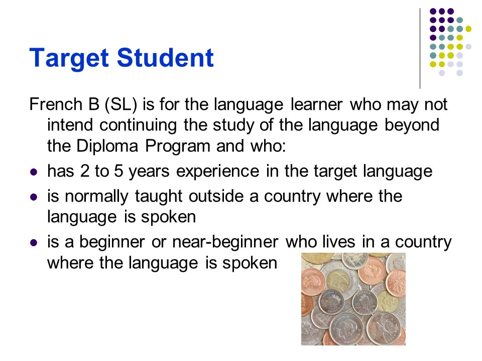 Target Student French B (SL) is for the language learner who may not intend continuing the study of the language beyond the Diploma Program and who: